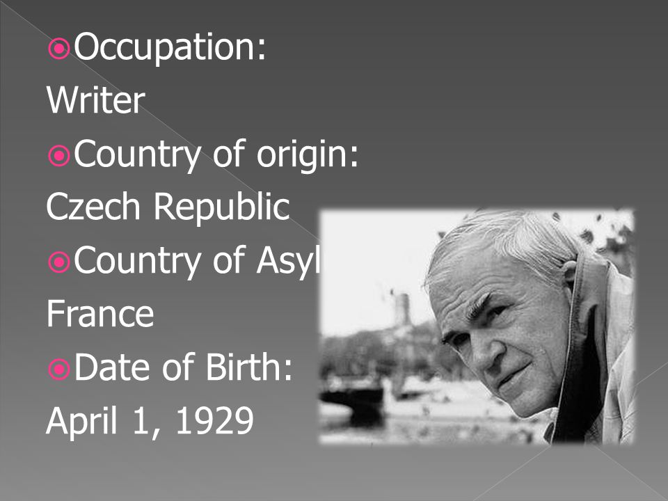  Occupation: Writer  Country of origin: Czech Republic  Country of Asylum: France  Date of Birth: April 1, 1929