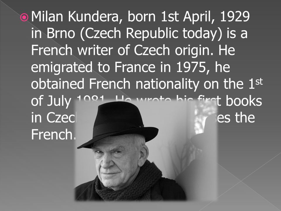  Milan Kundera, born 1st April, 1929 in Brno (Czech Republic today) is a French writer of Czech origin. He emigrated to France in 1975, he obtained F