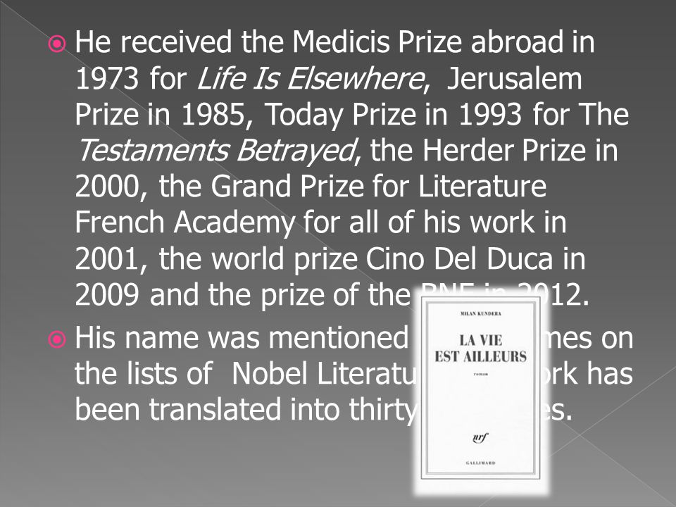  He received the Medicis Prize abroad in 1973 for Life Is Elsewhere, Jerusalem Prize in 1985, Today Prize in 1993 for The Testaments Betrayed, the He