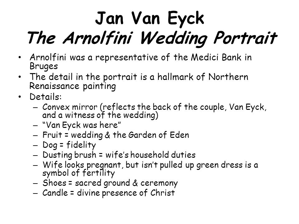 Jan Van Eyck The Arnolfini Wedding Portrait Arnolfini was a representative of the Medici Bank in Bruges The detail in the portrait is a hallmark of No
