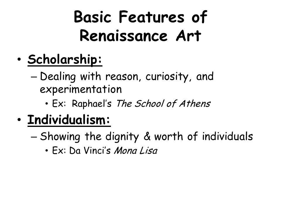 Basic Features of Renaissance Art Scholarship: –Dealing with reason, curiosity, and experimentation Ex: Raphael's The School of Athens Individualism: