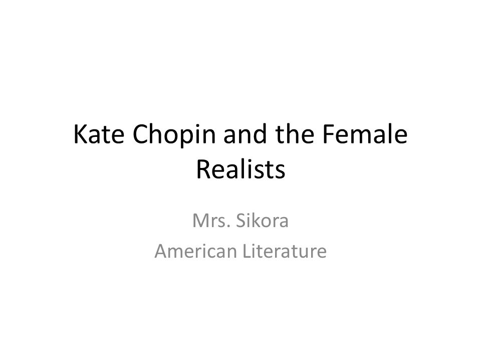 Kate Chopin and the Female Realists Mrs. Sikora American Literature