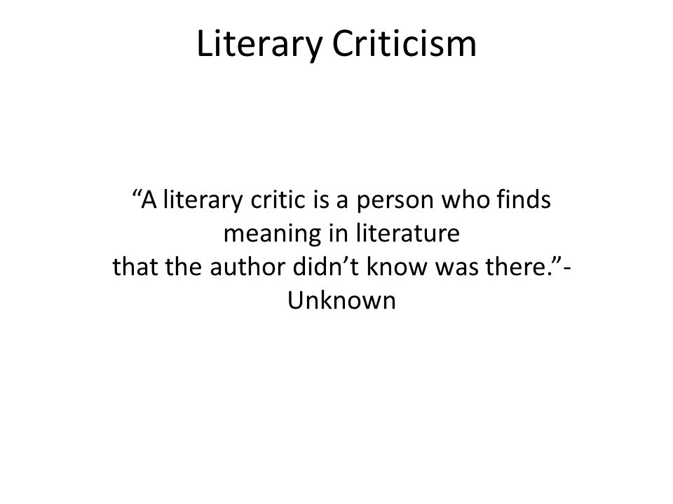 Literary Criticism A literary critic is a person who finds meaning in literature that the author didn't know was there. - Unknown