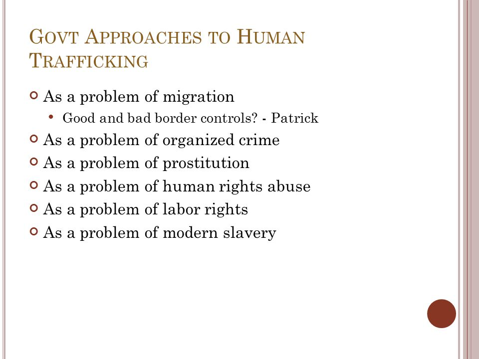 G OVT A PPROACHES TO H UMAN T RAFFICKING As a problem of migration Good and bad border controls.