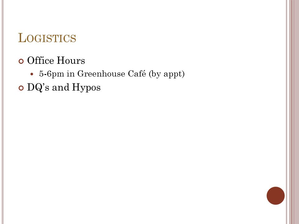 L OGISTICS Office Hours 5-6pm in Greenhouse Café (by appt) DQ's and Hypos