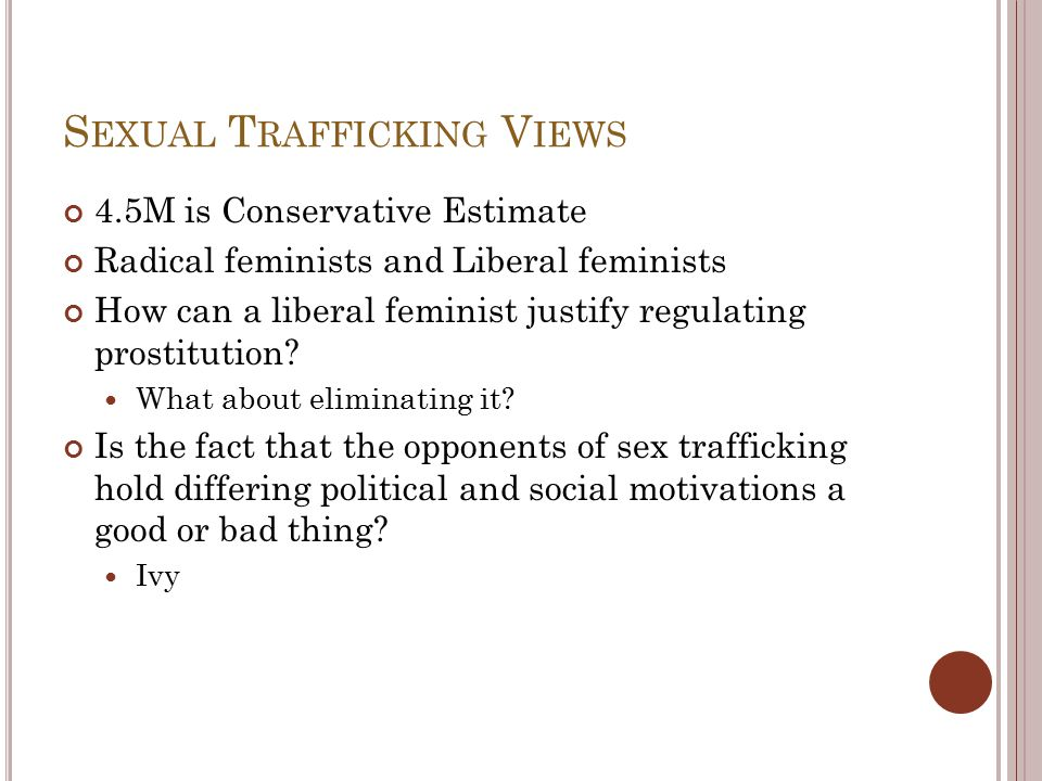 S EXUAL T RAFFICKING V IEWS 4.5M is Conservative Estimate Radical feminists and Liberal feminists How can a liberal feminist justify regulating prosti