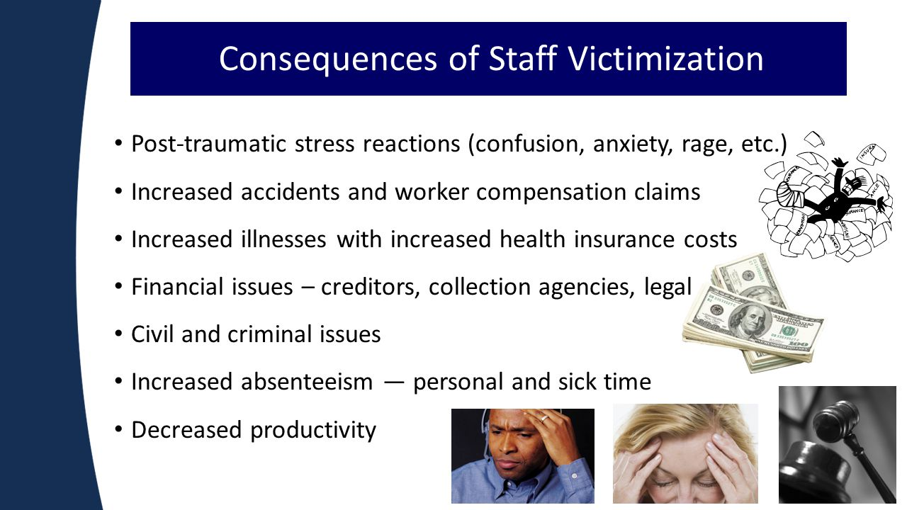 6 Consequences of Staff Victimization Post-traumatic stress reactions (confusion, anxiety, rage, etc.) Increased accidents and worker compensation claims Increased illnesses with increased health insurance costs Financial issues – creditors, collection agencies, legal Civil and criminal issues Increased absenteeism ― personal and sick time Decreased productivity