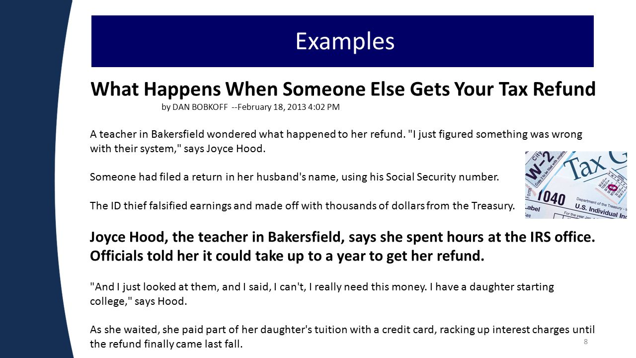 8 Examples What Happens When Someone Else Gets Your Tax Refund by DAN BOBKOFF --February 18, 2013 4:02 PM A teacher in Bakersfield wondered what happened to her refund.
