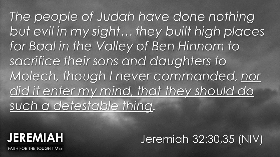 Jeremiah 32:30,35 (NIV) The people of Judah have done nothing but evil in my sight… they built high places for Baal in the Valley of Ben Hinnom to sac