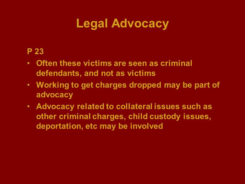 Legal Advocacy P 23 Often these victims are seen as criminal defendants, and not as victims Working to get charges dropped may be part of advocacy Adv