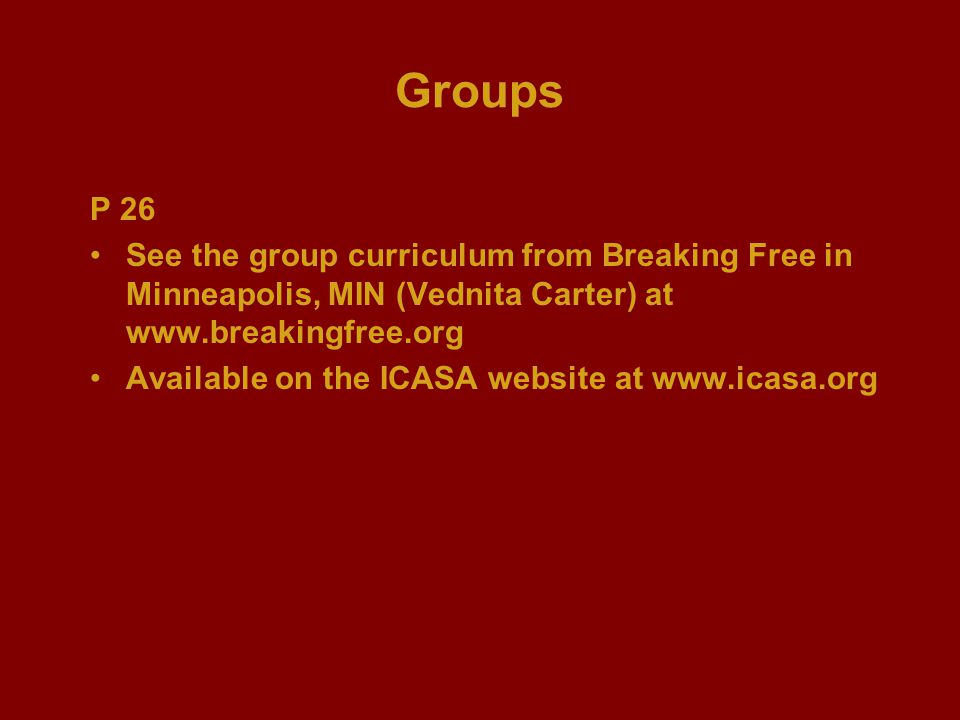 Groups P 26 See the group curriculum from Breaking Free in Minneapolis, MIN (Vednita Carter) at www.breakingfree.org Available on the ICASA website at