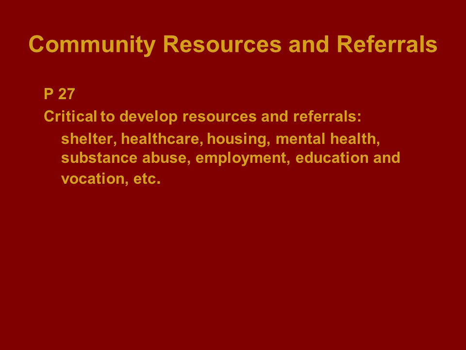 Community Resources and Referrals P 27 Critical to develop resources and referrals: shelter, healthcare, housing, mental health, substance abuse, empl
