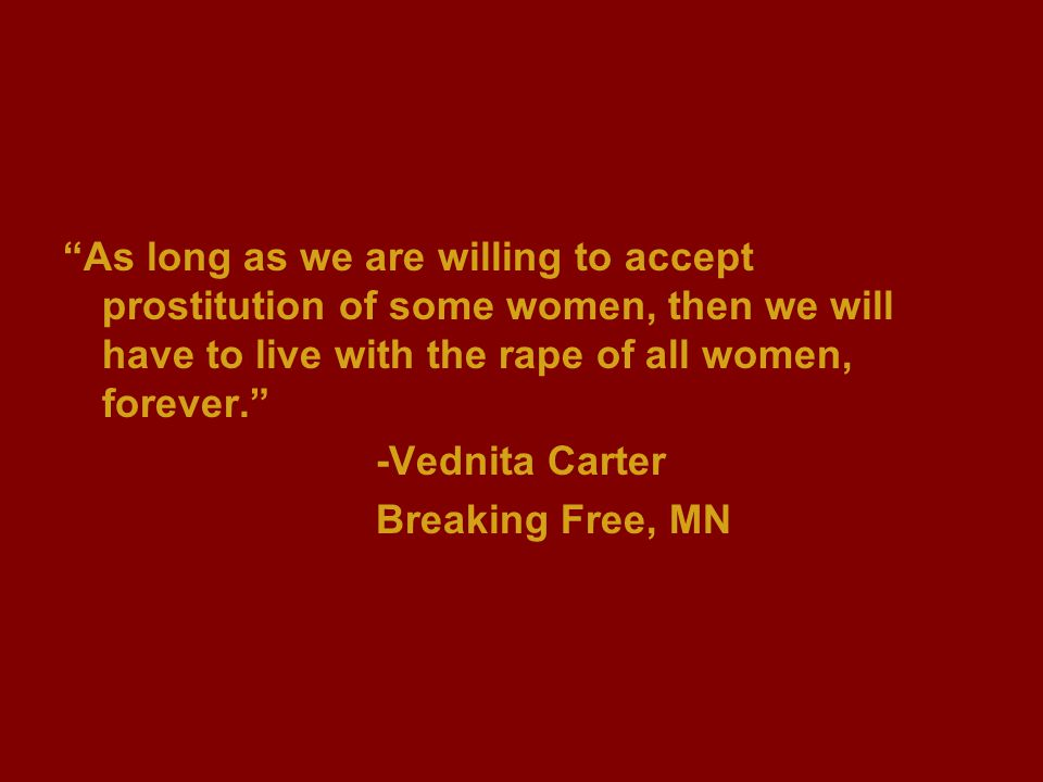 """As long as we are willing to accept prostitution of some women, then we will have to live with the rape of all women, forever."" -Vednita Carter Break"