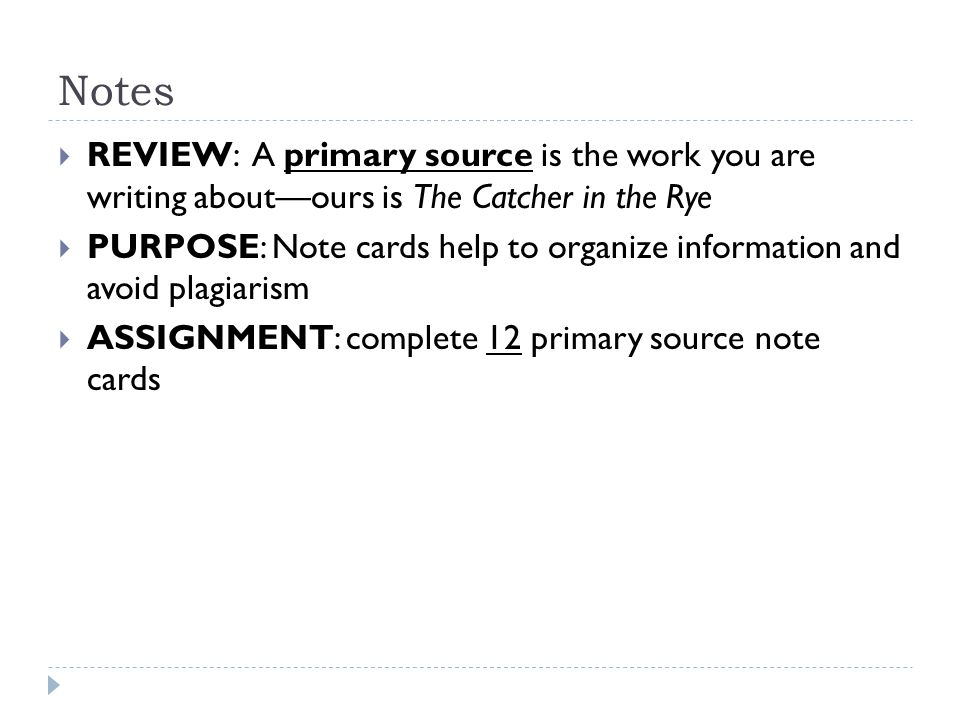Notes  REVIEW: A primary source is the work you are writing about—ours is The Catcher in the Rye  PURPOSE: Note cards help to organize information and avoid plagiarism  ASSIGNMENT: complete 12 primary source note cards