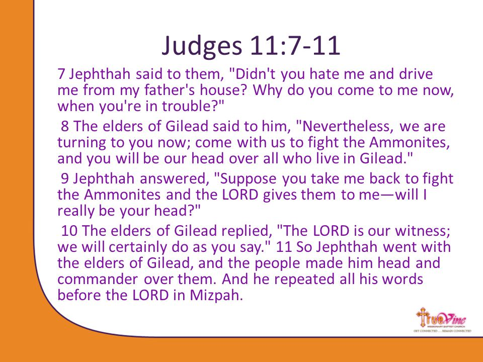 Judges 11:7-11 7 Jephthah said to them, Didn t you hate me and drive me from my father s house.