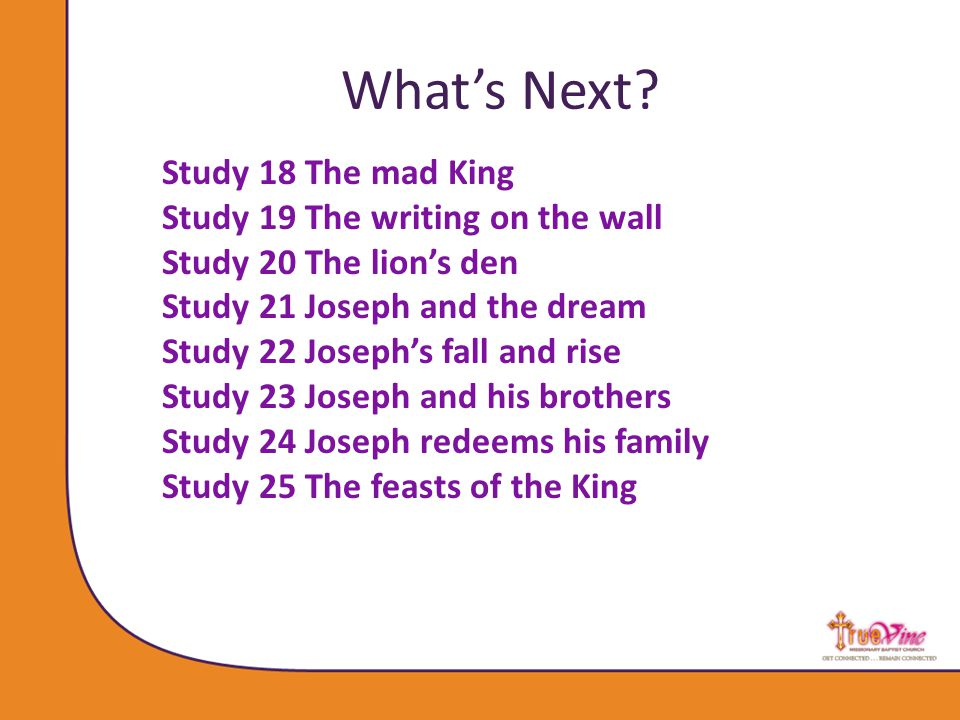 Study 18 The mad King Study 19 The writing on the wall Study 20 The lion's den Study 21 Joseph and the dream Study 22 Joseph's fall and rise Study 23 Joseph and his brothers Study 24 Joseph redeems his family Study 25 The feasts of the King What's Next