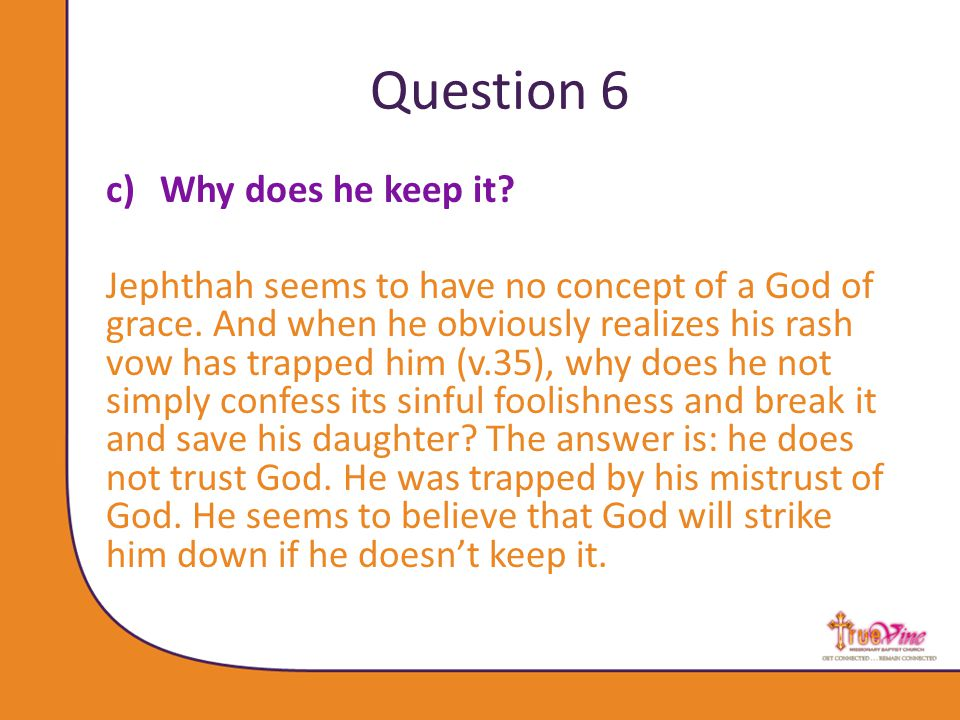 Question 6 c)Why does he keep it. Jephthah seems to have no concept of a God of grace.