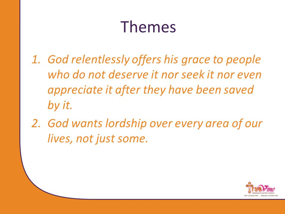 Themes 1.God relentlessly offers his grace to people who do not deserve it nor seek it nor even appreciate it after they have been saved by it.