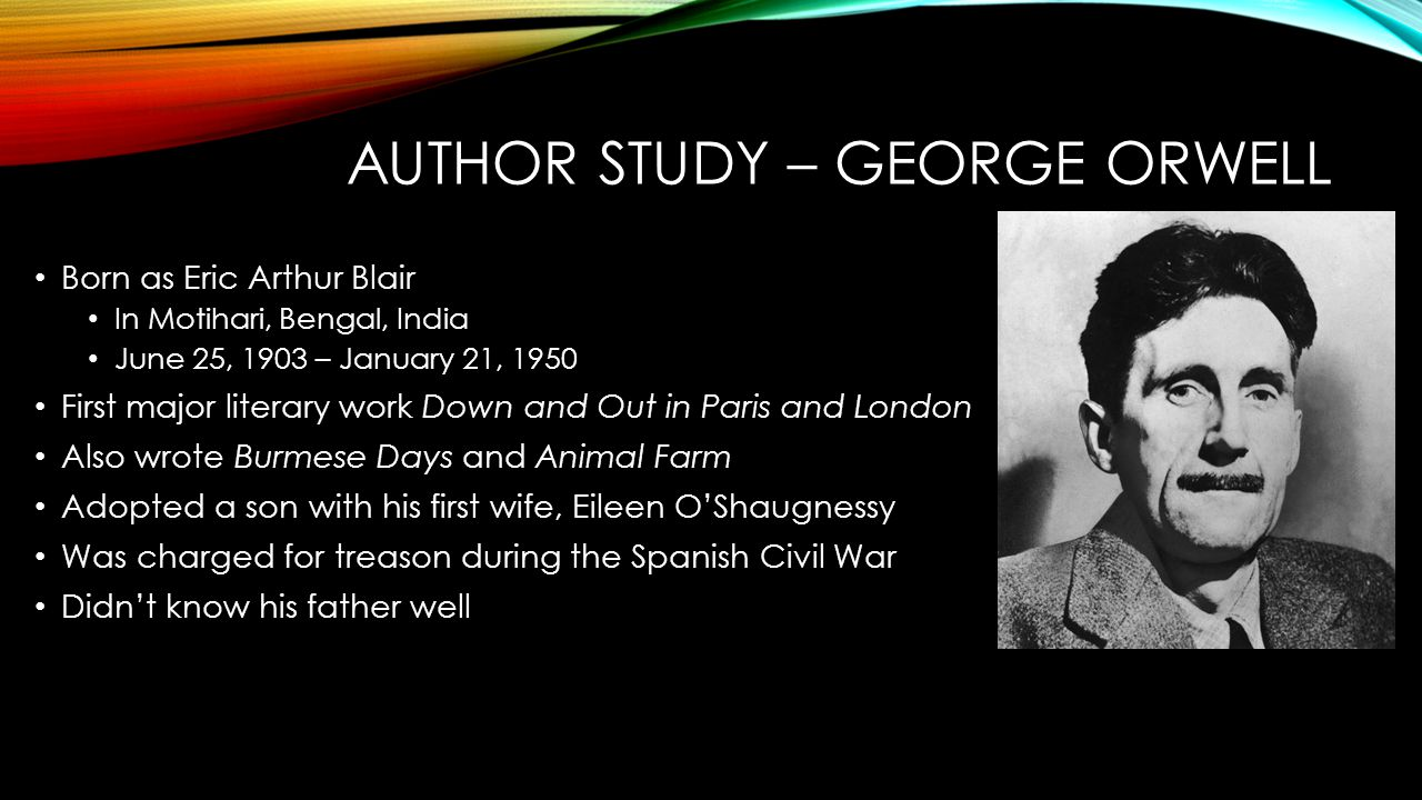 AUTHOR STUDY – GEORGE ORWELL Born as Eric Arthur Blair In Motihari, Bengal, India June 25, 1903 – January 21, 1950 First major literary work Down and Out in Paris and London Also wrote Burmese Days and Animal Farm Adopted a son with his first wife, Eileen O'Shaugnessy Was charged for treason during the Spanish Civil War Didn't know his father well