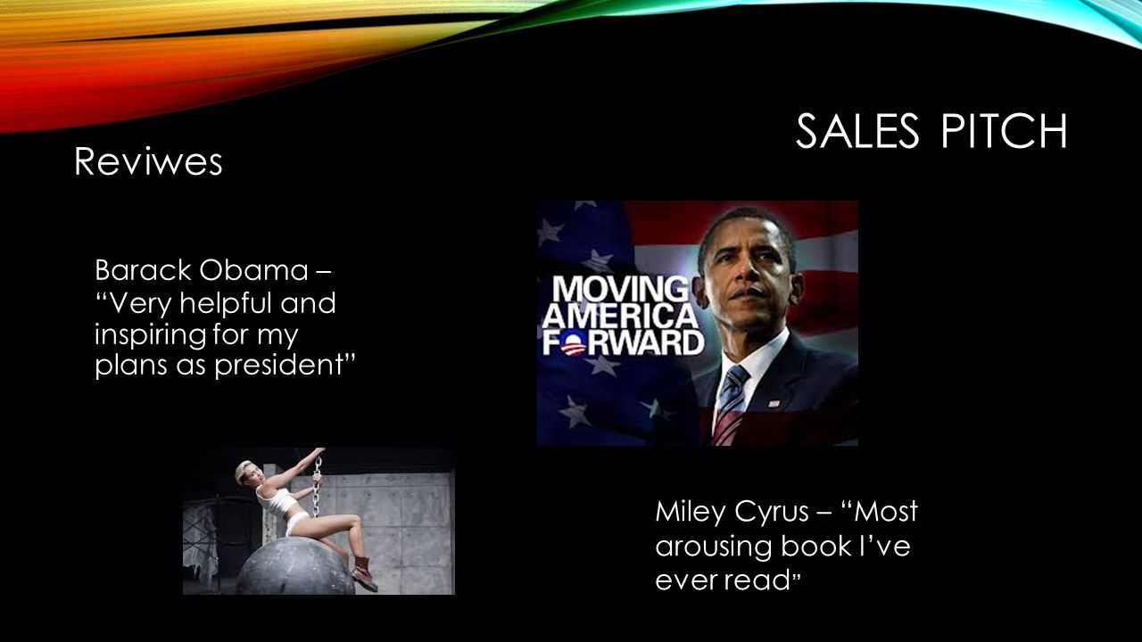 SALES PITCH Reviwes Barack Obama – Very helpful and inspiring for my plans as president Miley Cyrus – Most arousing book I've ever read