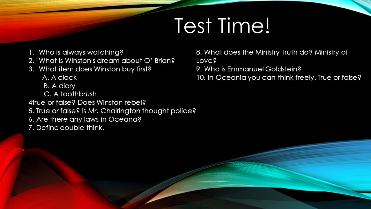 1.Who is always watching? 2.What is Winston's dream about O' Brian? 3.What item does Winston buy first? A. A clock B. A diary C. A toothbrush 4true or