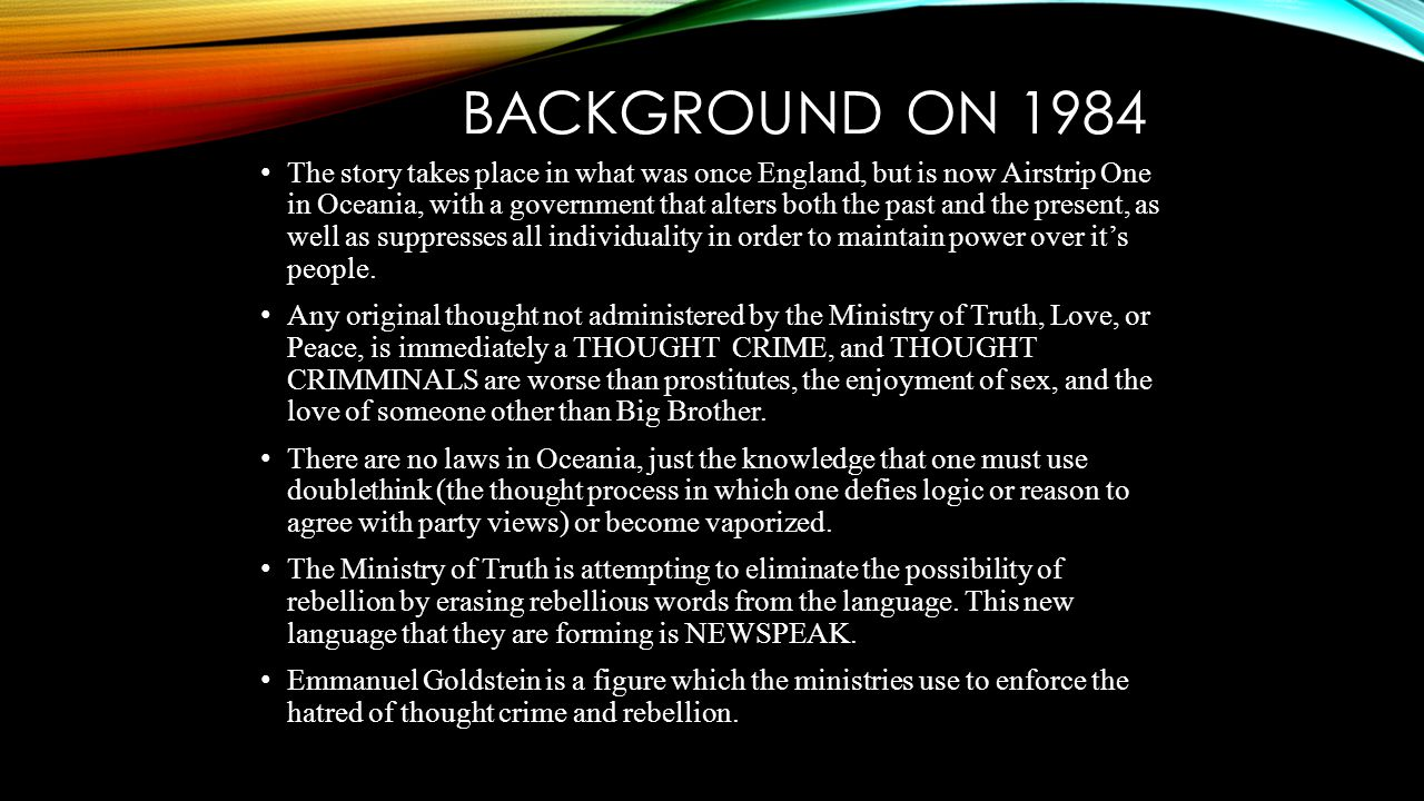 BACKGROUND ON 1984 The story takes place in what was once England, but is now Airstrip One in Oceania, with a government that alters both the past and the present, as well as suppresses all individuality in order to maintain power over it's people.