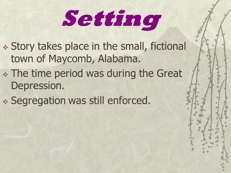 Setting  Story takes place in the small, fictional town of Maycomb, Alabama.  The time period was during the Great Depression.  Segregation was sti