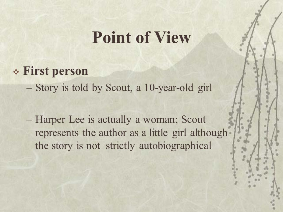 Point of View  First person –Story is told by Scout, a 10-year-old girl –Harper Lee is actually a woman; Scout represents the author as a little girl