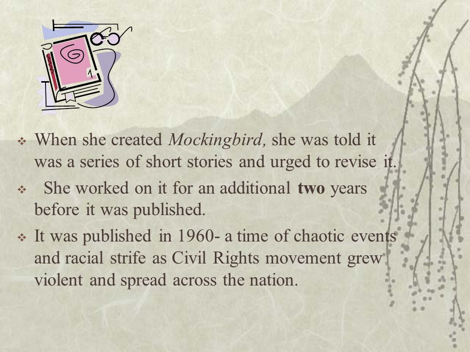  When she created Mockingbird, she was told it was a series of short stories and urged to revise it.  She worked on it for an additional two years b