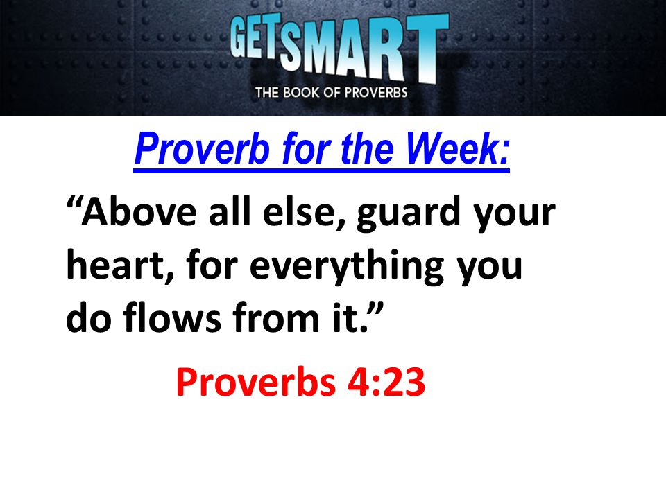Proverb for the Week: Above all else, guard your heart, for everything you do flows from it. Proverbs 4:23