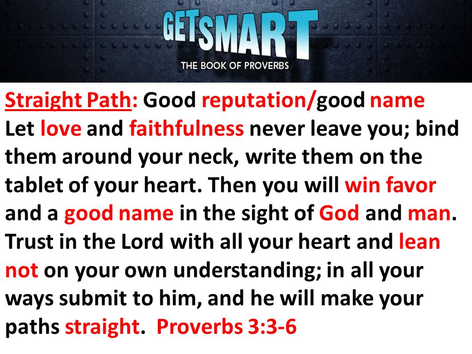 Straight Path: Good reputation/good name Let love and faithfulness never leave you; bind them around your neck, write them on the tablet of your heart.
