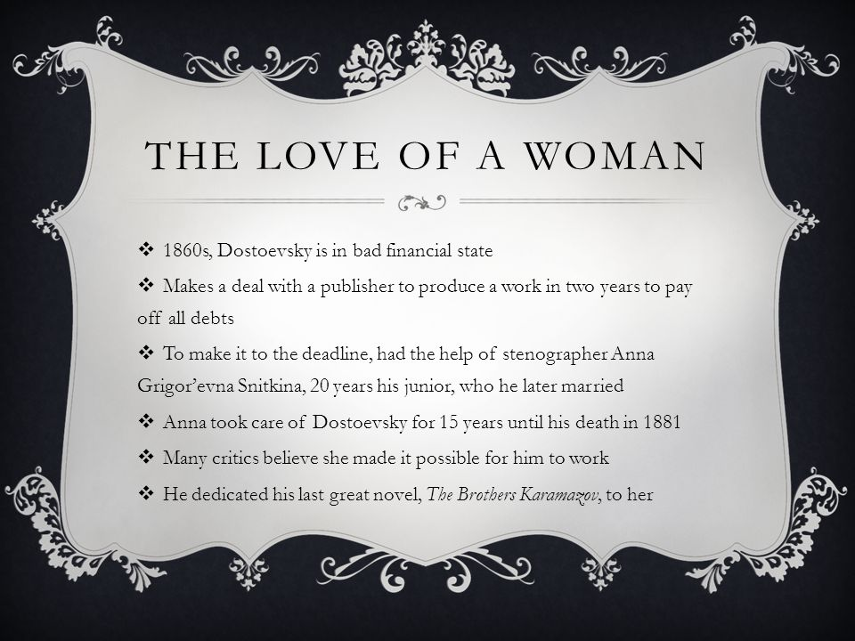 THE LOVE OF A WOMAN  1860s, Dostoevsky is in bad financial state  Makes a deal with a publisher to produce a work in two years to pay off all debts  To make it to the deadline, had the help of stenographer Anna Grigor'evna Snitkina, 20 years his junior, who he later married  Anna took care of Dostoevsky for 15 years until his death in 1881  Many critics believe she made it possible for him to work  He dedicated his last great novel, The Brothers Karamazov, to her