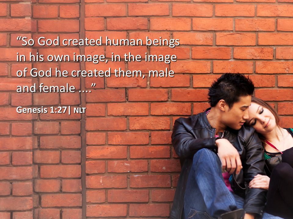So God created human beings in his own image, in the image of God he created them, male and female.... Genesis 1:27| NLT