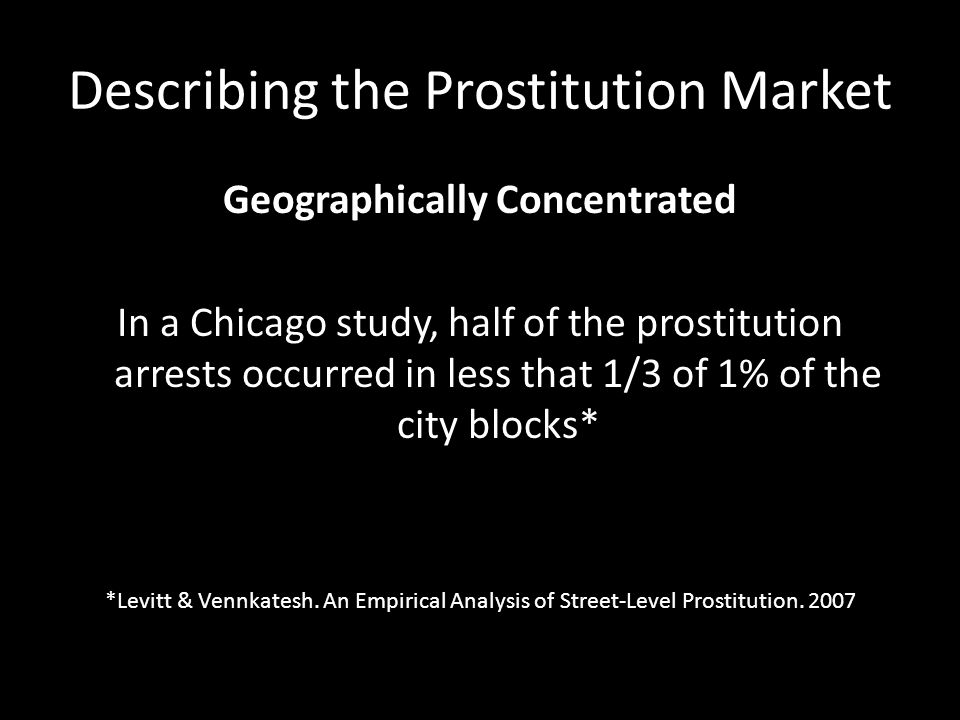 Describing the Prostitution Market Geographically Concentrated In a Chicago study, half of the prostitution arrests occurred in less that 1/3 of 1% of the city blocks* *Levitt & Vennkatesh.