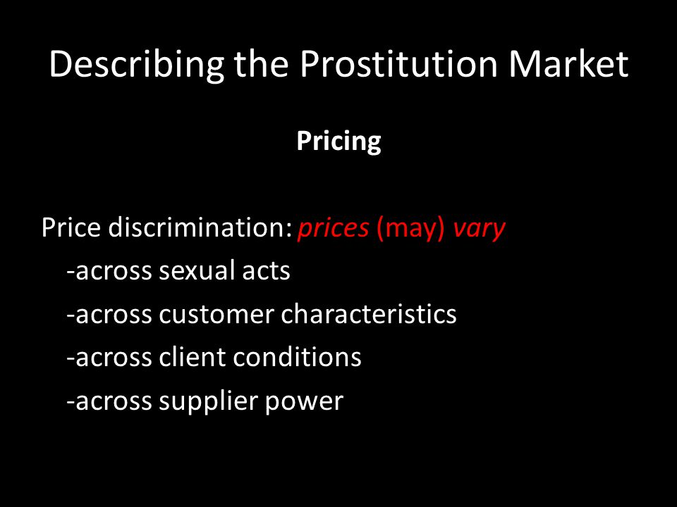Describing the Prostitution Market Pricing Price discrimination: prices (may) vary -across sexual acts -across customer characteristics -across client conditions -across supplier power