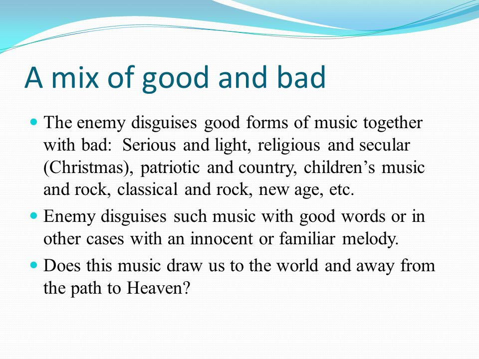 A mix of good and bad The enemy disguises good forms of music together with bad: Serious and light, religious and secular (Christmas), patriotic and country, children's music and rock, classical and rock, new age, etc.