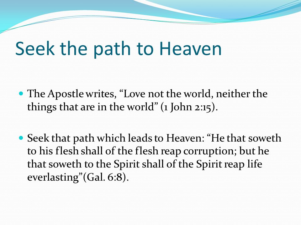 Seek the path to Heaven The Apostle writes, Love not the world, neither the things that are in the world (1 John 2:15).