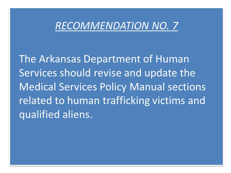 RECOMMENDATION NO. 7 The Arkansas Department of Human Services should revise and update the Medical Services Policy Manual sections related to human t
