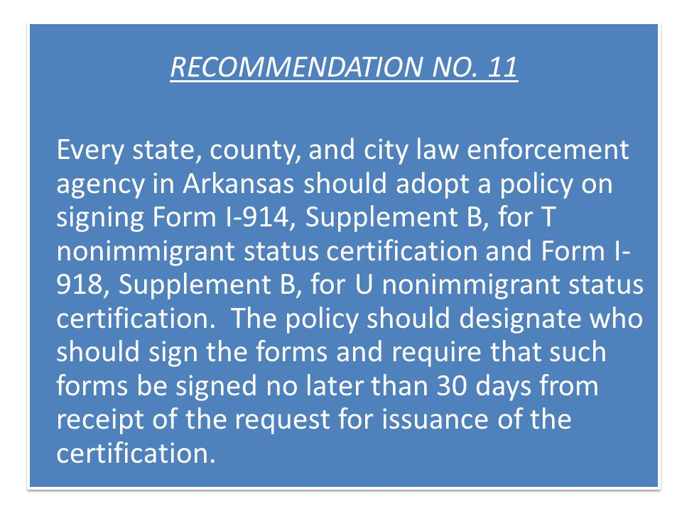 RECOMMENDATION NO. 11 Every state, county, and city law enforcement agency in Arkansas should adopt a policy on signing Form I-914, Supplement B, for