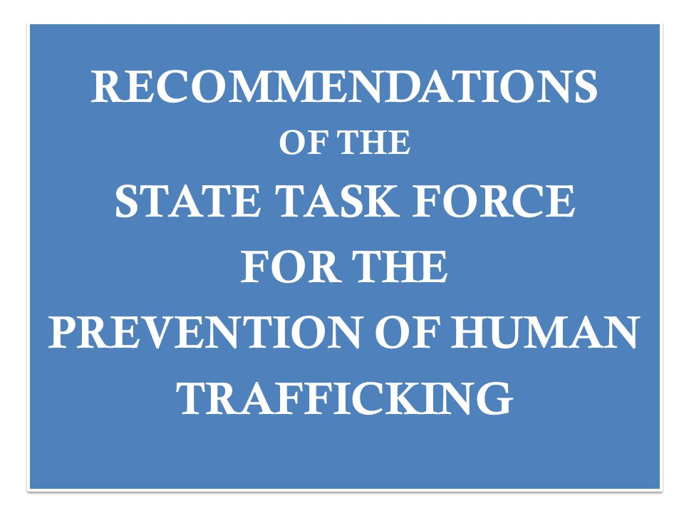 RECOMMENDATIONS OF THE STATE TASK FORCE FOR THE PREVENTION OF HUMAN TRAFFICKING RECOMMENDATIONS OF THE STATE TASK FORCE FOR THE PREVENTION OF HUMAN TRAFFICKING