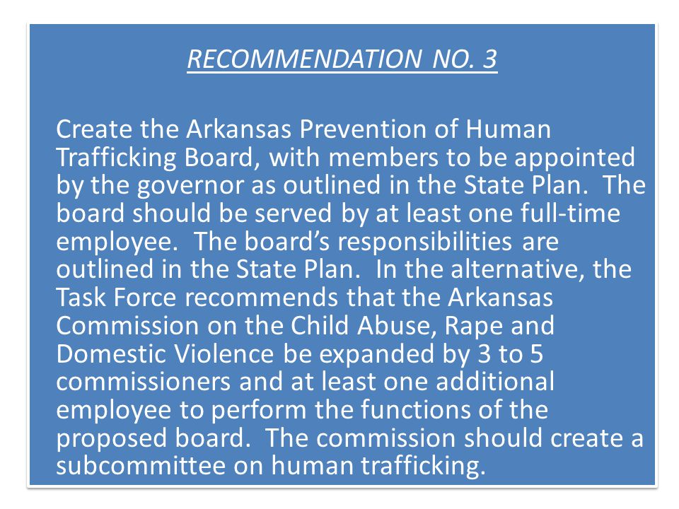 RECOMMENDATION NO. 3 Create the Arkansas Prevention of Human Trafficking Board, with members to be appointed by the governor as outlined in the State