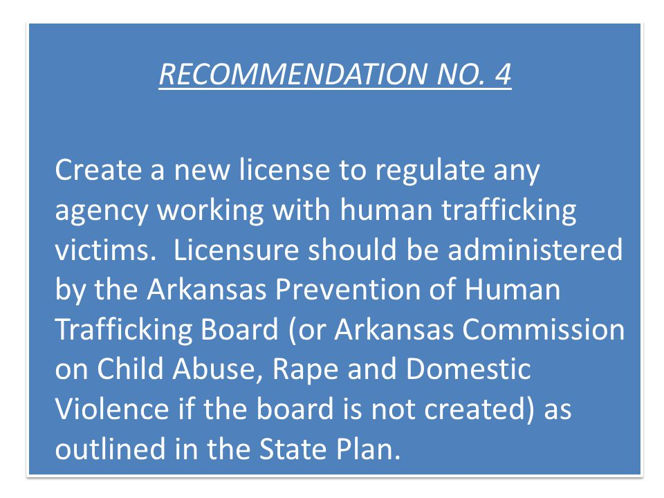 RECOMMENDATION NO. 4 Create a new license to regulate any agency working with human trafficking victims. Licensure should be administered by the Arkan