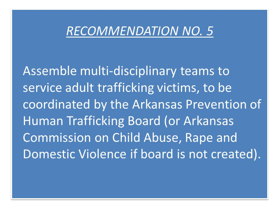 RECOMMENDATION NO. 5 Assemble multi-disciplinary teams to service adult trafficking victims, to be coordinated by the Arkansas Prevention of Human Tra