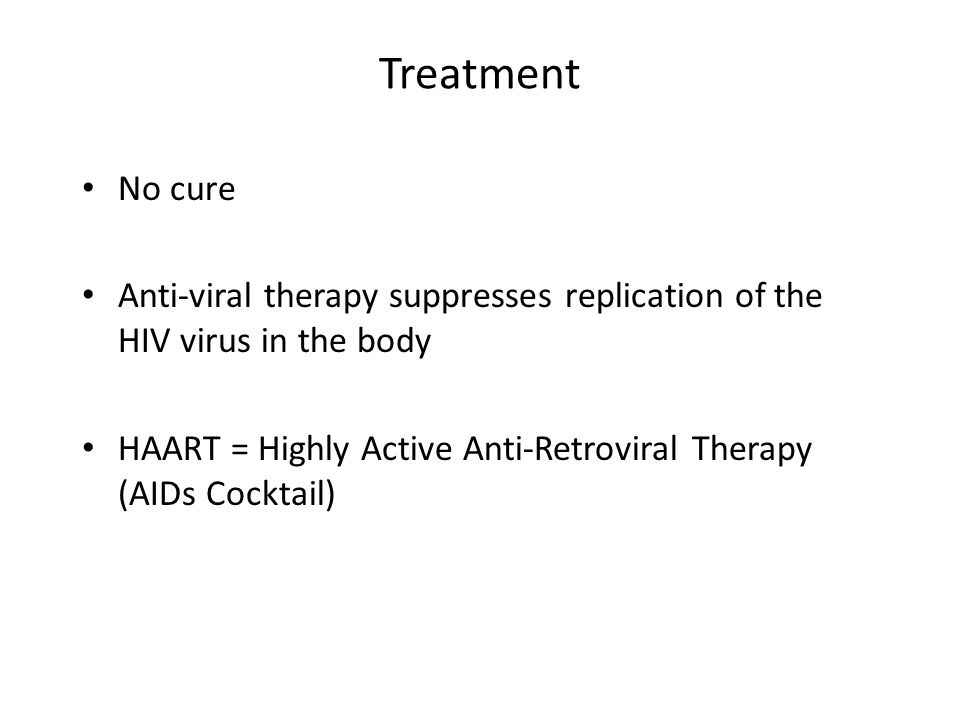Treatment No cure Anti-viral therapy suppresses replication of the HIV virus in the body HAART = Highly Active Anti-Retroviral Therapy (AIDs Cocktail)