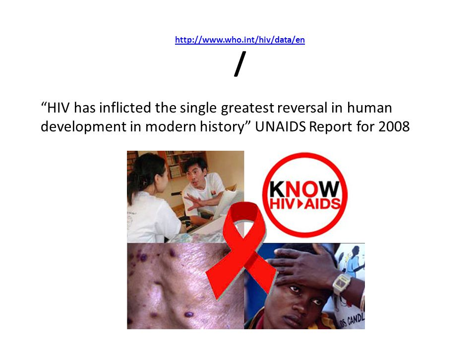 http://www.who.int/hiv/data/en / HIV has inflicted the single greatest reversal in human development in modern history UNAIDS Report for 2008