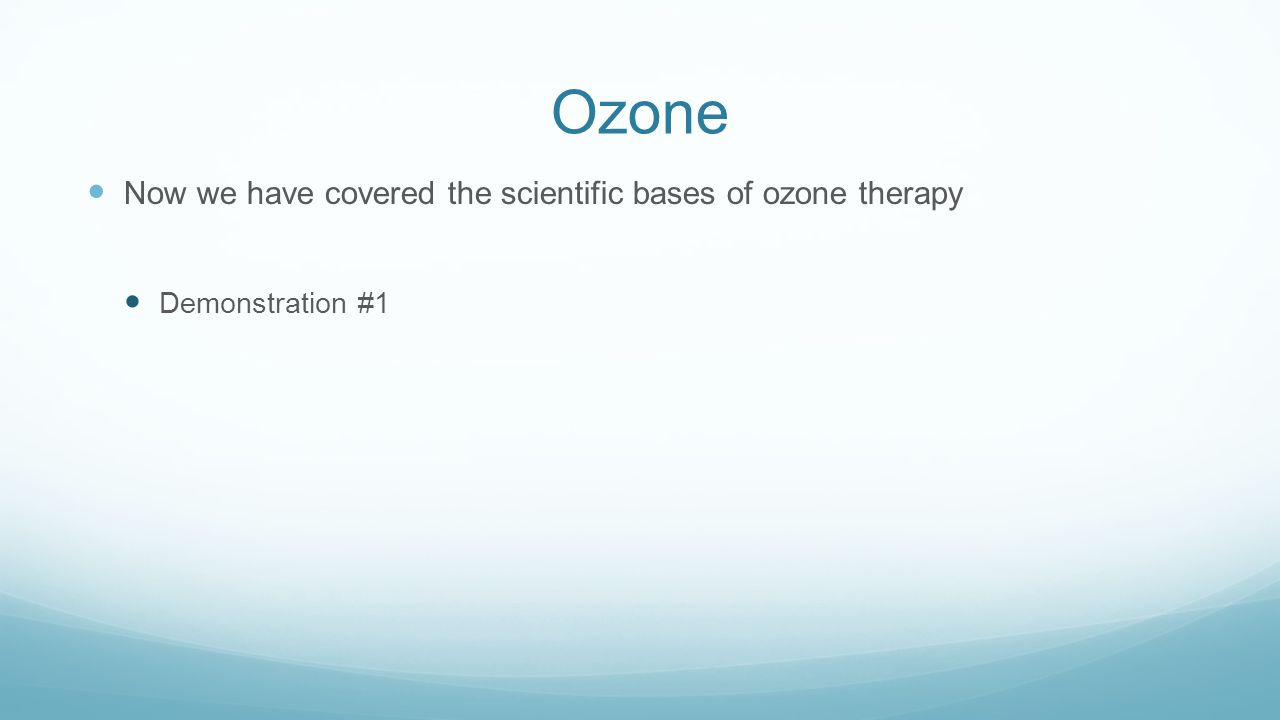 Ozone Now we have covered the scientific bases of ozone therapy Demonstration #1