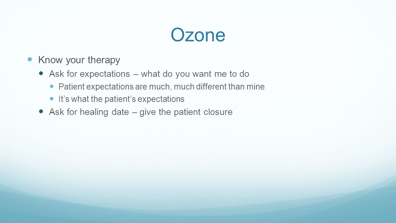 Ozone Know your therapy Ask for expectations – what do you want me to do Patient expectations are much, much different than mine It's what the patient's expectations Ask for healing date – give the patient closure