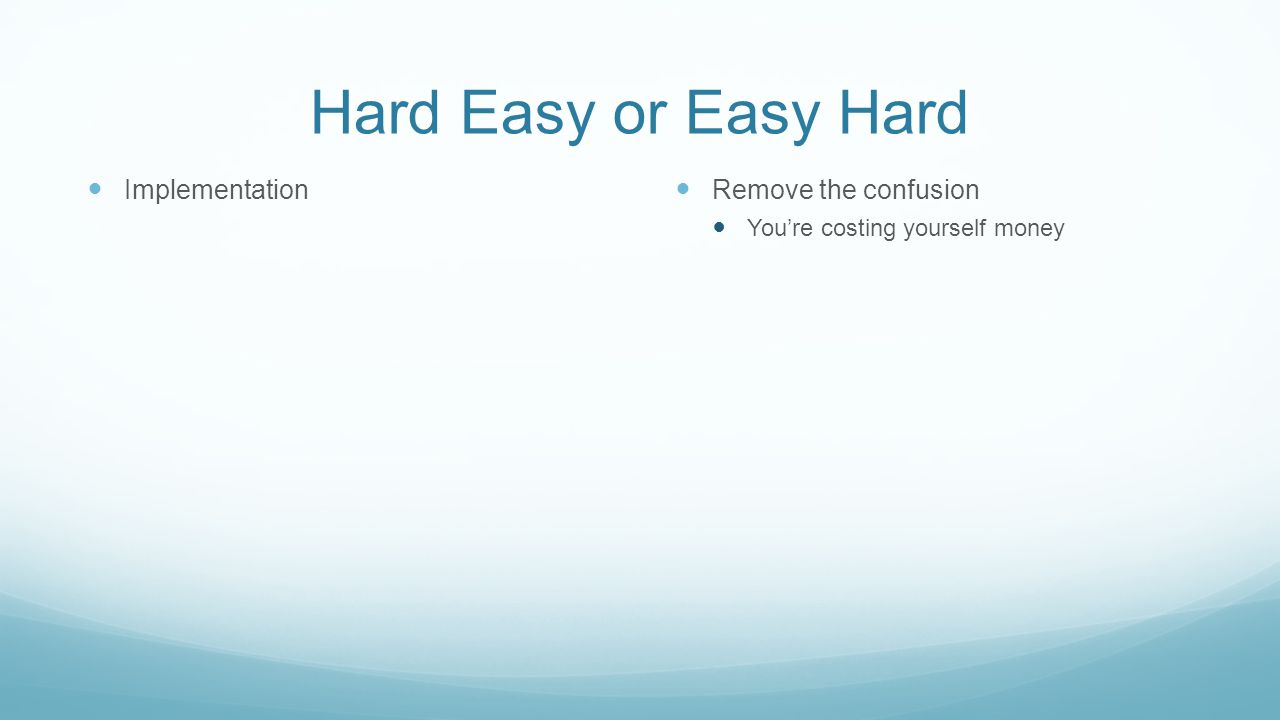 Hard Easy or Easy Hard Implementation Remove the confusion You're costing yourself money