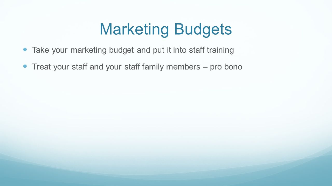 Marketing Budgets Take your marketing budget and put it into staff training Treat your staff and your staff family members – pro bono