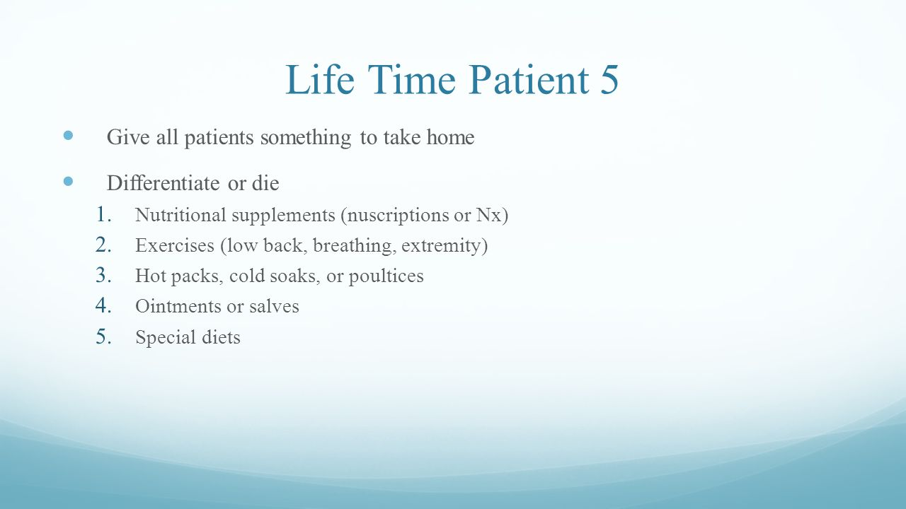 Life Time Patient 5 Give all patients something to take home Differentiate or die 1.